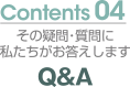 Contents04 その疑問・質問に私たちがお答えします Q&A